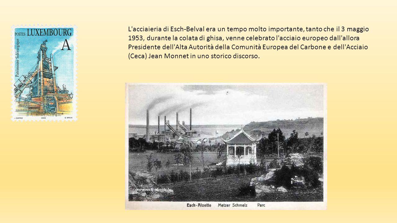 L acciaieria di Esch-Belval era un tempo molto importante, tanto che il 3 maggio 1953, durante la colata di ghisa, venne celebrato l acciaio europeo dall allora Presidente dell Alta Autorità della Comunità Europea del Carbone e dell Acciaio (Ceca) Jean Monnet in uno storico discorso.
