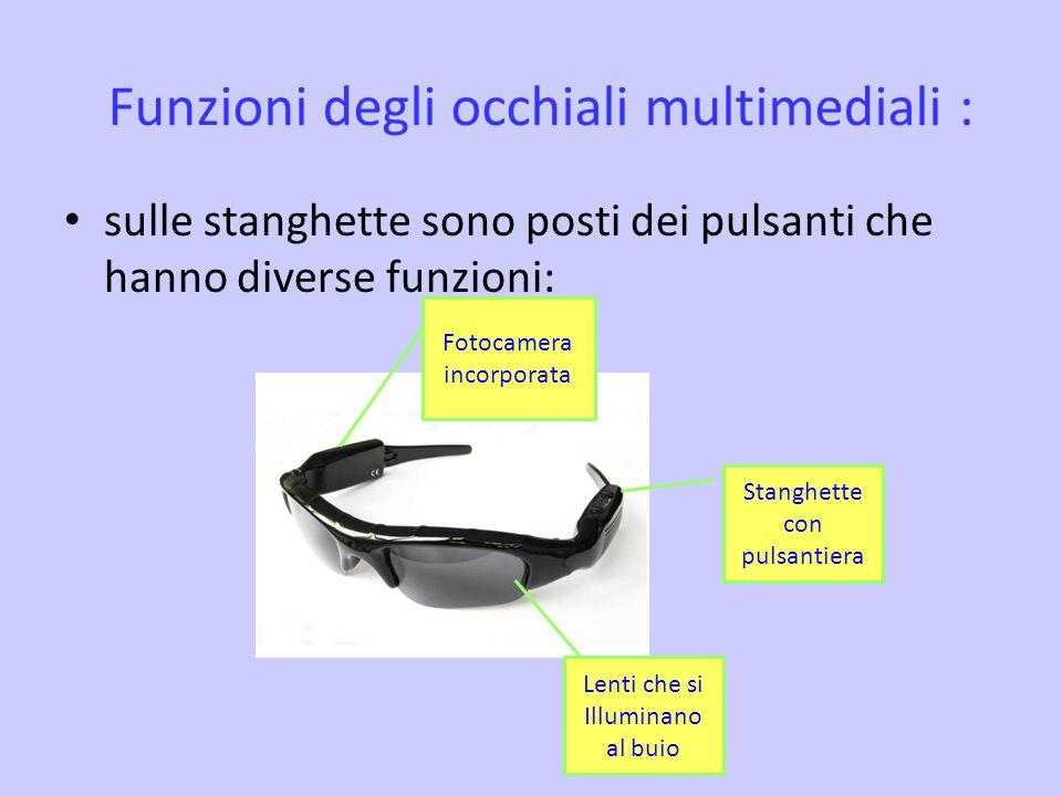 Funzioni degli occhiali multimediali : sulle stanghette sono posti dei pulsanti che hanno diverse funzioni: Lenti che si Illuminano al buio Stanghette con pulsantiera Fotocamera incorporata