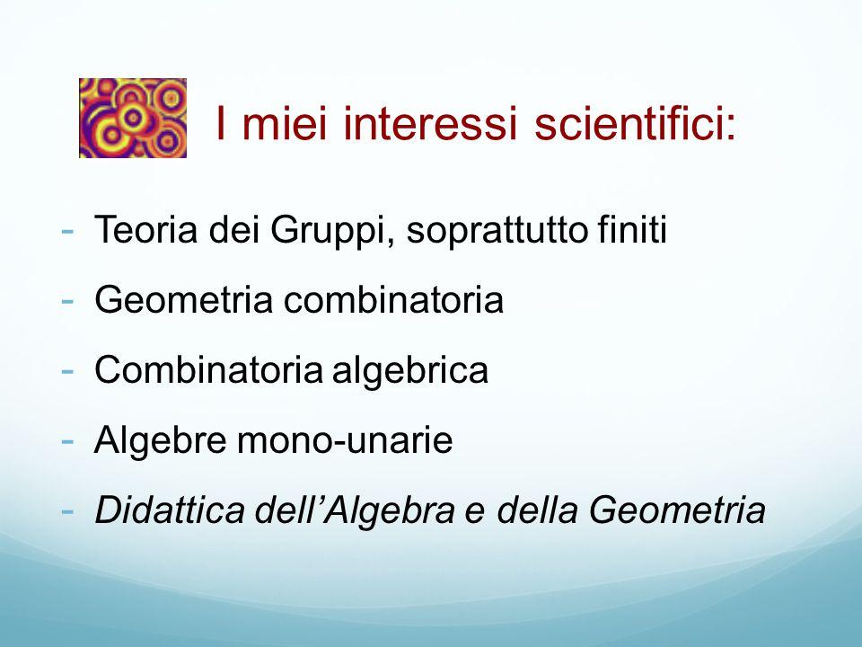 - Teoria dei Gruppi, soprattutto finiti - Geometria combinatoria - Combinatoria algebrica - Algebre mono-unarie - Didattica dell'Algebra e della Geome