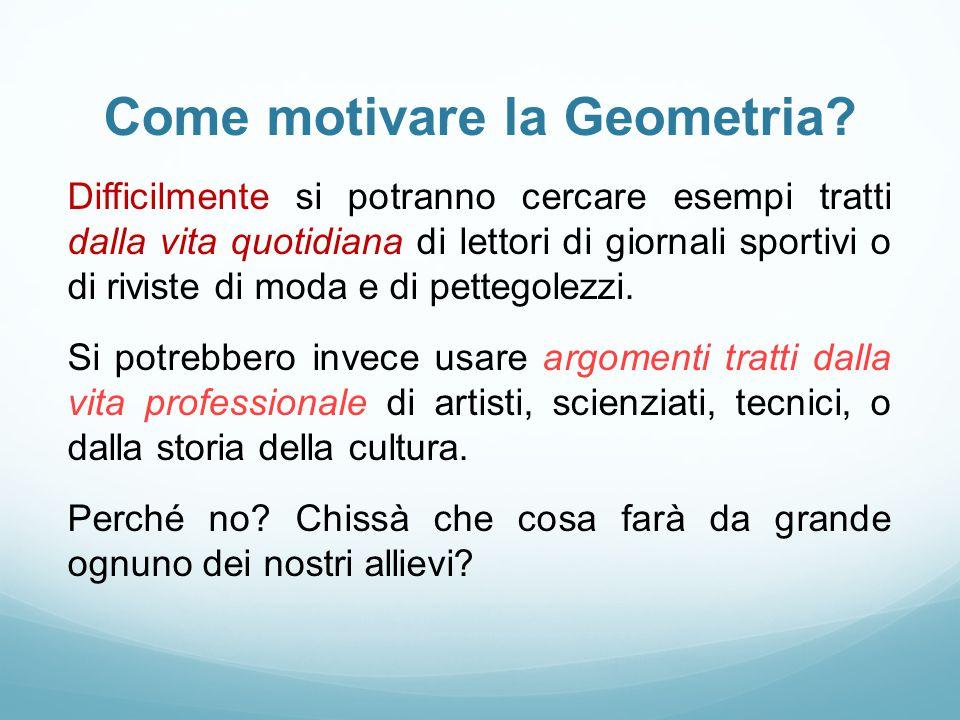 Come motivare la Geometria? Difficilmente si potranno cercare esempi tratti dalla vita quotidiana di lettori di giornali sportivi o di riviste di moda