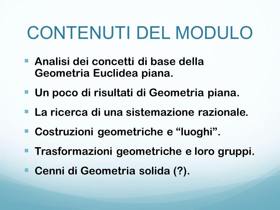CONTENUTI DEL MODULO  Analisi dei concetti di base della Geometria Euclidea piana.  Un poco di risultati di Geometria piana.  La ricerca di una sis