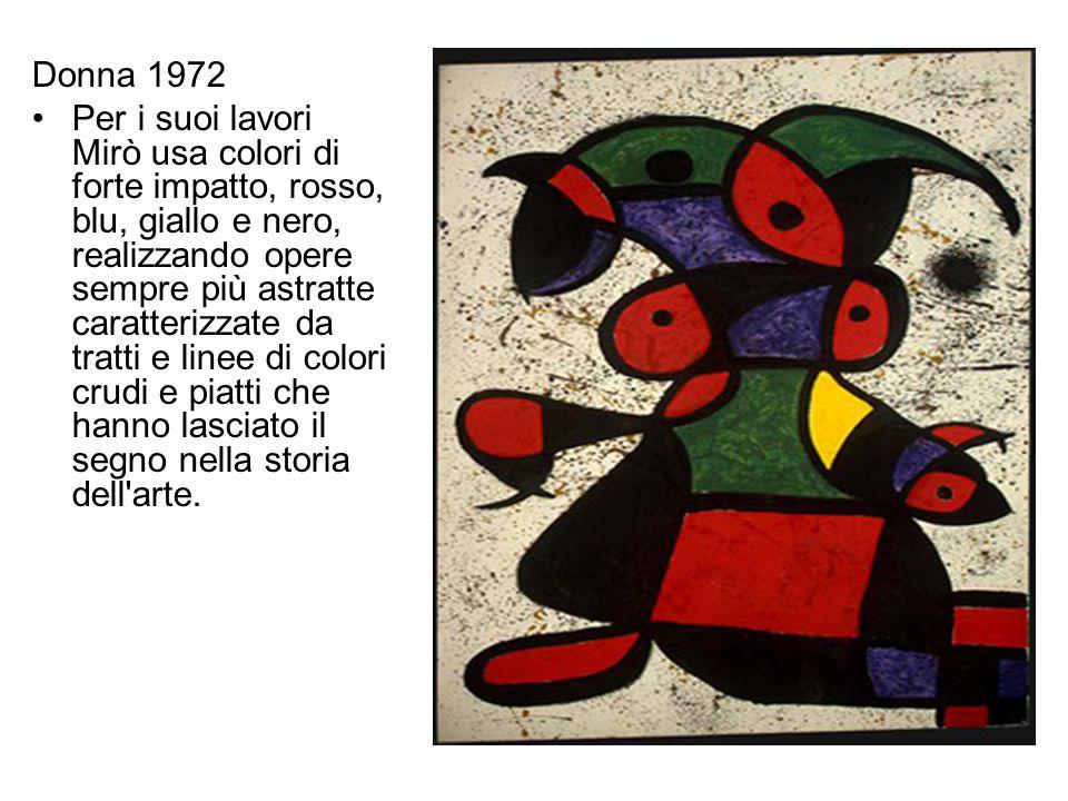 Donna 1972 Per i suoi lavori Mirò usa colori di forte impatto, rosso, blu, giallo e nero, realizzando opere sempre più astratte caratterizzate da trat