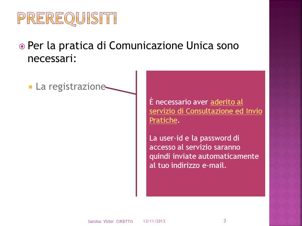 13/11/2013 Sanctus Victor CIR&TTO 3 È necessario aver aderito al servizio di Consultazione ed Invio Pratiche.aderito al servizio di Consultazione ed Invio Pratiche La user-id e la password di accesso al servizio saranno quindi inviate automaticamente al tuo indirizzo e-mail.