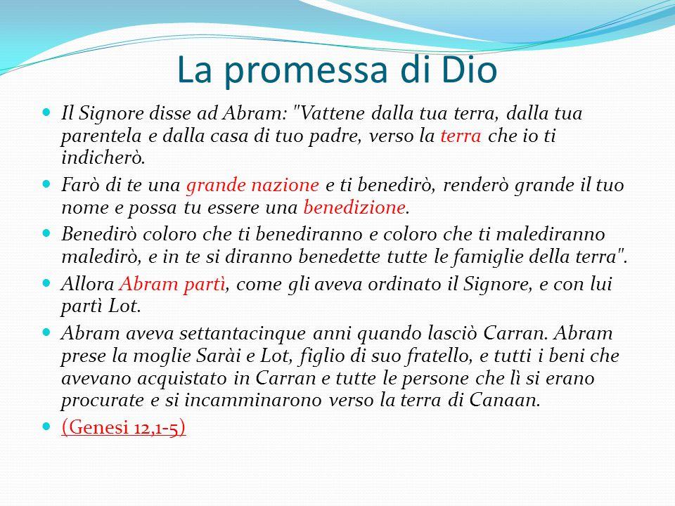 La promessa di Dio Il Signore disse ad Abram: Vattene dalla tua terra, dalla tua parentela e dalla casa di tuo padre, verso la terra che io ti indicherò.