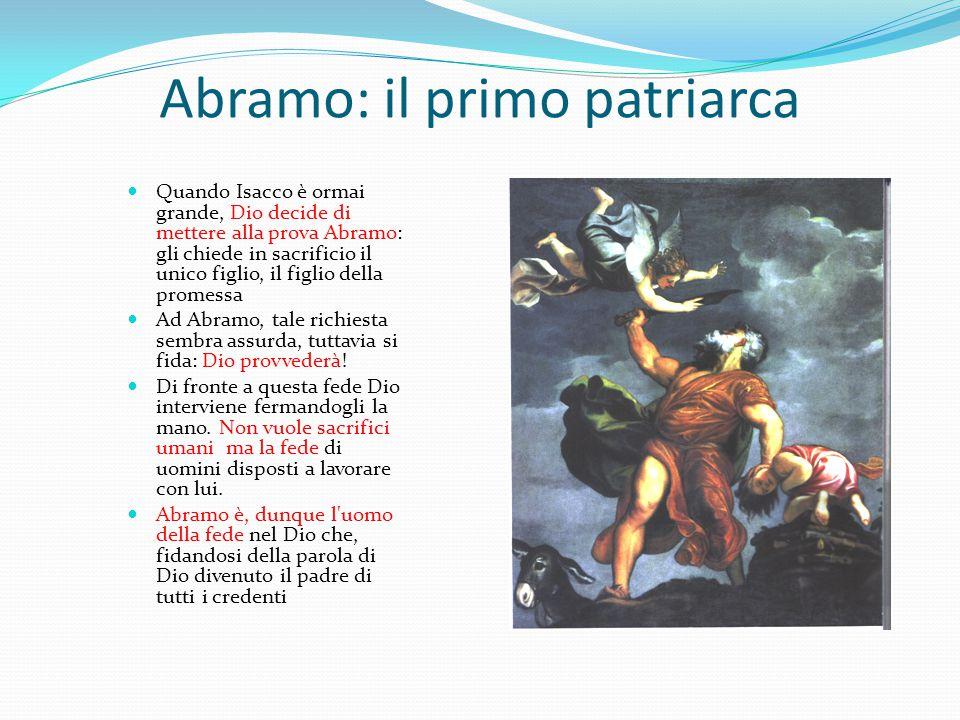 Abramo: il primo patriarca Quando Isacco è ormai grande, Dio decide di mettere alla prova Abramo: gli chiede in sacrificio il unico figlio, il figlio della promessa Ad Abramo, tale richiesta sembra assurda, tuttavia si fida: Dio provvederà.