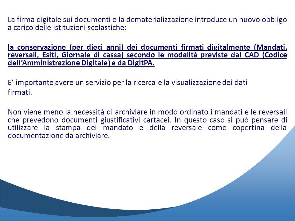 La firma digitale sui documenti e la dematerializzazione introduce un nuovo obbligo a carico delle istituzioni scolastiche: la conservazione (per dieci anni) dei documenti firmati digitalmente (Mandati, reversali, Esiti, Giornale di cassa) secondo le modalità previste dal CAD (Codice dell'Amministrazione Digitale) e da DigitPA.
