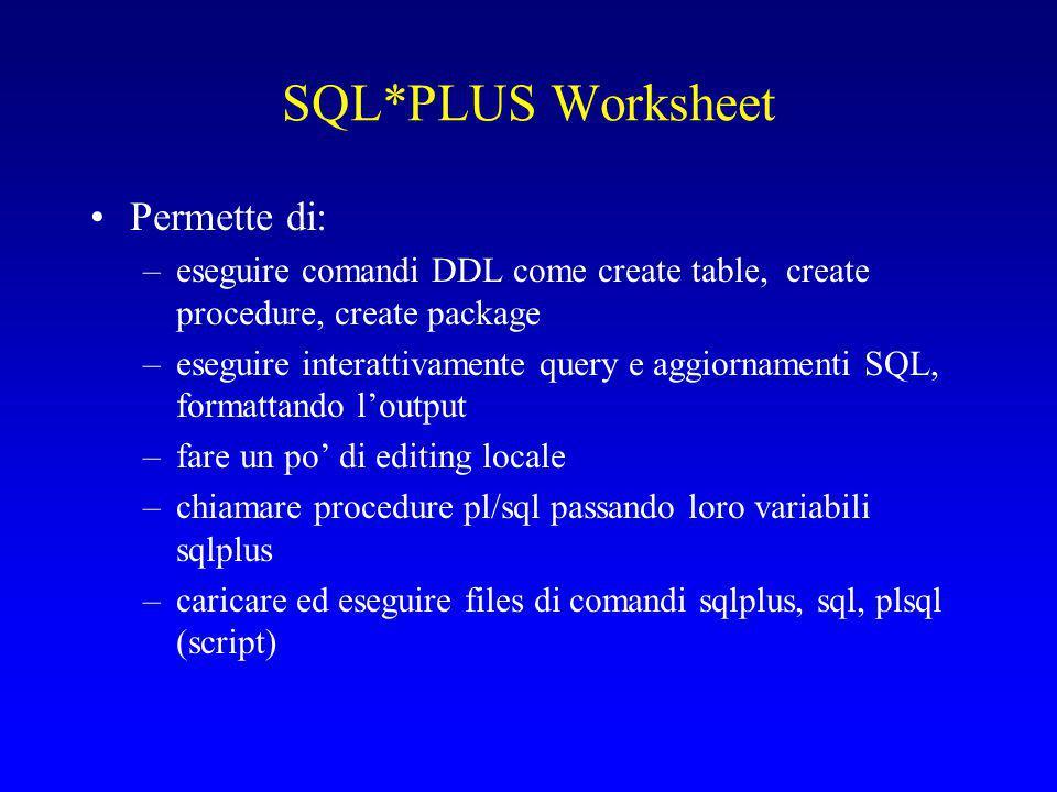 SQL*PLUS Worksheet Permette di: –eseguire comandi DDL come create table, create procedure, create package –eseguire interattivamente query e aggiornamenti SQL, formattando l'output –fare un po' di editing locale –chiamare procedure pl/sql passando loro variabili sqlplus –caricare ed eseguire files di comandi sqlplus, sql, plsql (script)