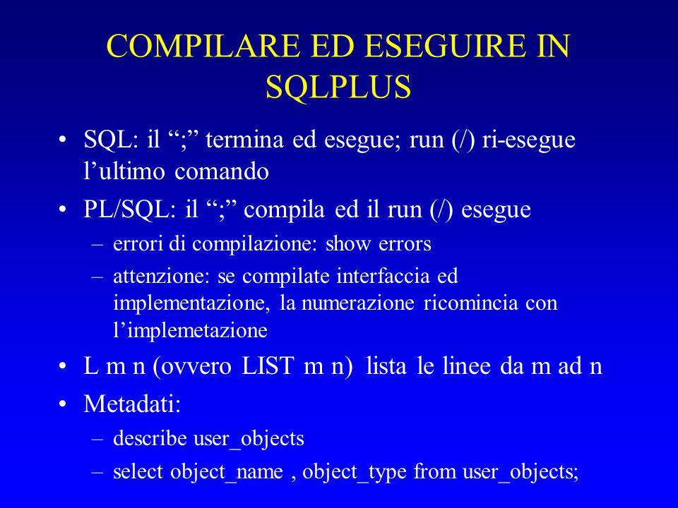 COMPILARE ED ESEGUIRE IN SQLPLUS SQL: il ; termina ed esegue; run (/) ri-esegue l'ultimo comando PL/SQL: il ; compila ed il run (/) esegue –errori di compilazione: show errors –attenzione: se compilate interfaccia ed implementazione, la numerazione ricomincia con l'implemetazione L m n (ovvero LIST m n) lista le linee da m ad n Metadati: –describe user_objects –select object_name, object_type from user_objects;