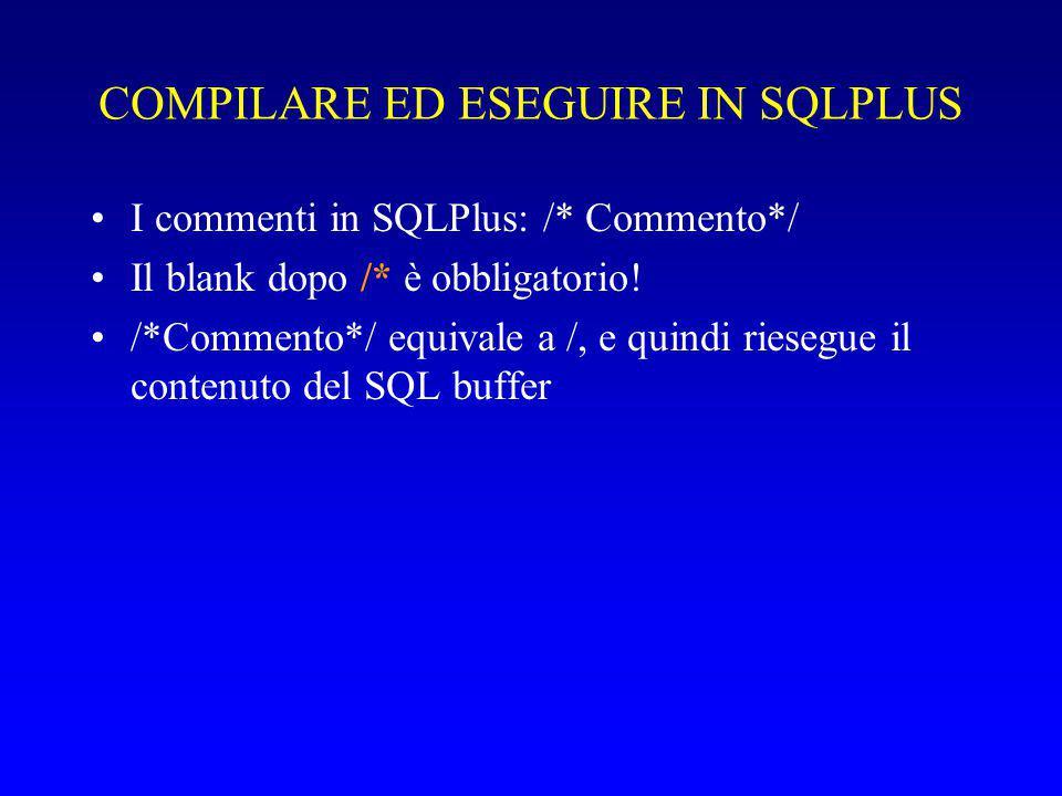 COMPILARE ED ESEGUIRE IN SQLPLUS I commenti in SQLPlus: /* Commento*/ Il blank dopo /* è obbligatorio! /*Commento*/ equivale a /, e quindi riesegue il