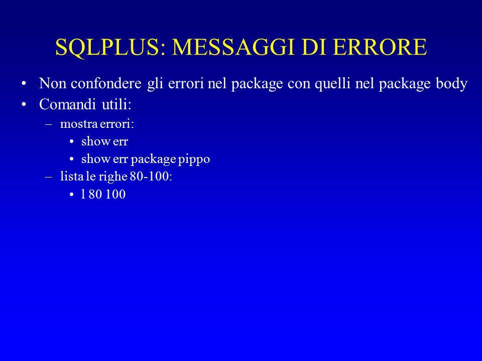 SQLPLUS: MESSAGGI DI ERRORE Non confondere gli errori nel package con quelli nel package body Comandi utili: –mostra errori: show err show err package pippo –lista le righe 80-100: l 80 100