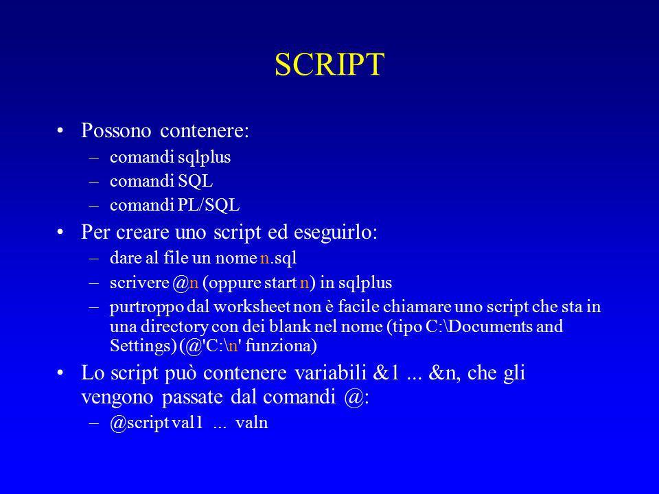 SCRIPT Possono contenere: –comandi sqlplus –comandi SQL –comandi PL/SQL Per creare uno script ed eseguirlo: –dare al file un nome n.sql –scrivere @n (oppure start n) in sqlplus –purtroppo dal worksheet non è facile chiamare uno script che sta in una directory con dei blank nel nome (tipo C:\Documents and Settings) (@ C:\n funziona) Lo script può contenere variabili &1...