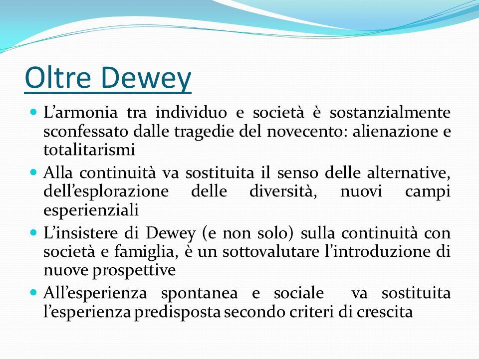 Oltre Dewey L'armonia tra individuo e società è sostanzialmente sconfessato dalle tragedie del novecento: alienazione e totalitarismi Alla continuità