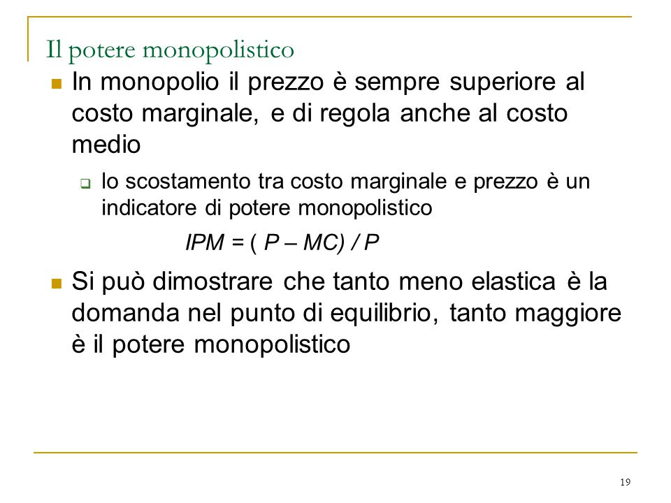 19 Il potere monopolistico In monopolio il prezzo è sempre superiore al costo marginale, e di regola anche al costo medio  lo scostamento tra costo m