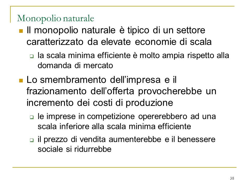 38 Monopolio naturale Il monopolio naturale è tipico di un settore caratterizzato da elevate economie di scala  la scala minima efficiente è molto am