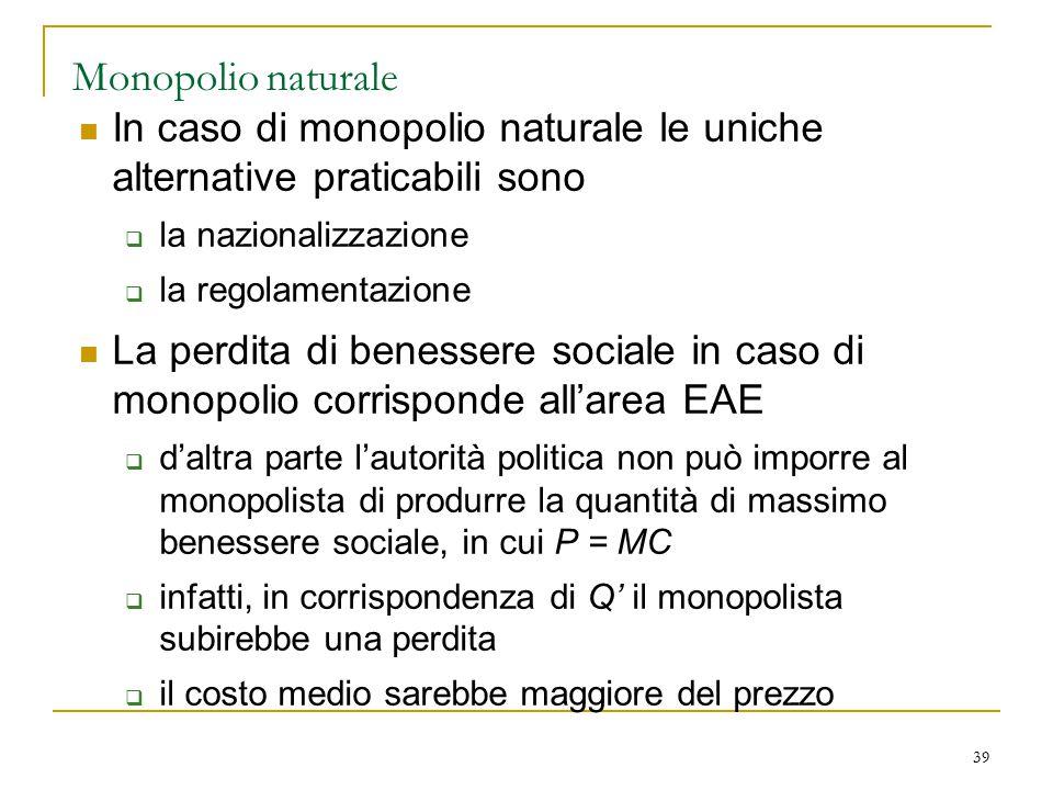 39 Monopolio naturale In caso di monopolio naturale le uniche alternative praticabili sono  la nazionalizzazione  la regolamentazione La perdita di
