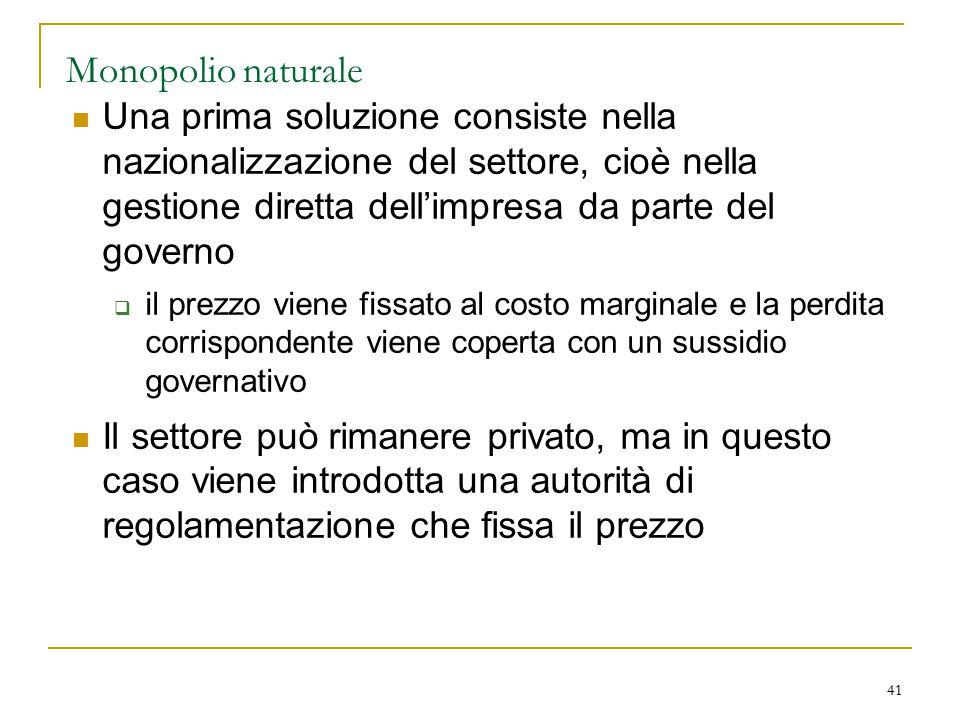41 Monopolio naturale Una prima soluzione consiste nella nazionalizzazione del settore, cioè nella gestione diretta dell'impresa da parte del governo