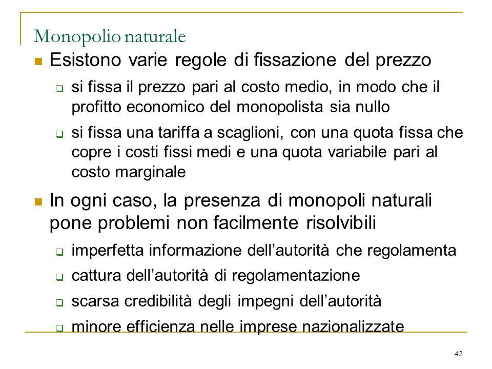 42 Monopolio naturale Esistono varie regole di fissazione del prezzo  si fissa il prezzo pari al costo medio, in modo che il profitto economico del m