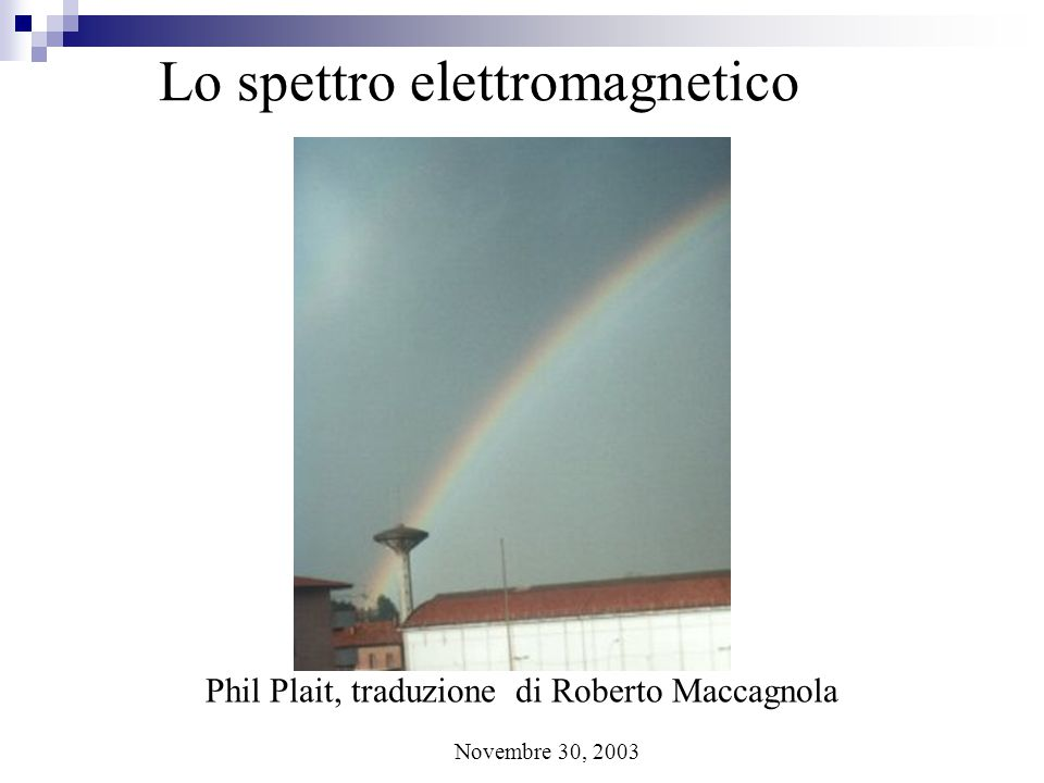 Lo spettro elettromagnetico Phil Plait, traduzione di Roberto Maccagnola Novembre 30, 2003