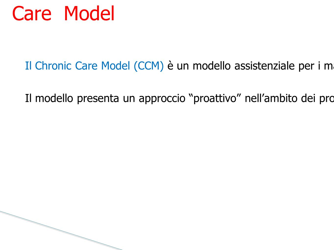Chronic Care Model Il Chronic Care Model (CCM) è un modello assistenziale per i malati affetti da malattie croniche Ed Wagner - McColl Institute for Healthcare Innovation – 1998 - California.