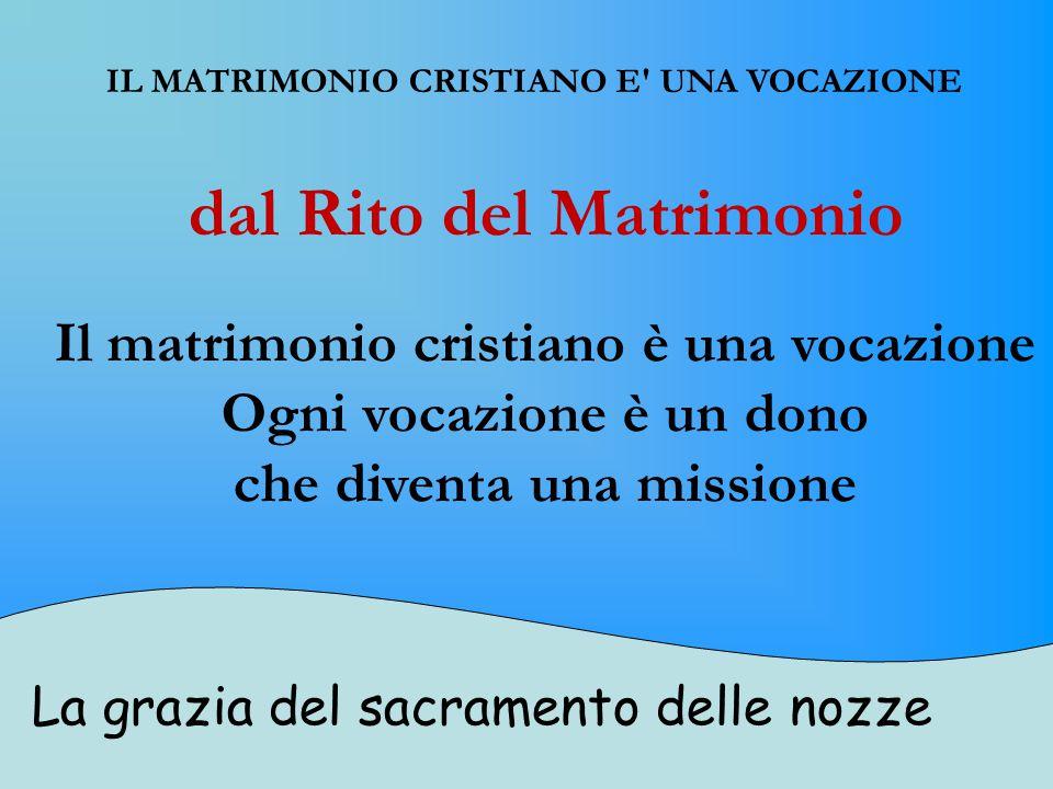 La grazia del sacramento delle nozze IL MATRIMONIO CRISTIANO E UNA VOCAZIONE dal Rito del Matrimonio Il matrimonio cristiano è una vocazione Ogni vocazione è un dono che diventa una missione