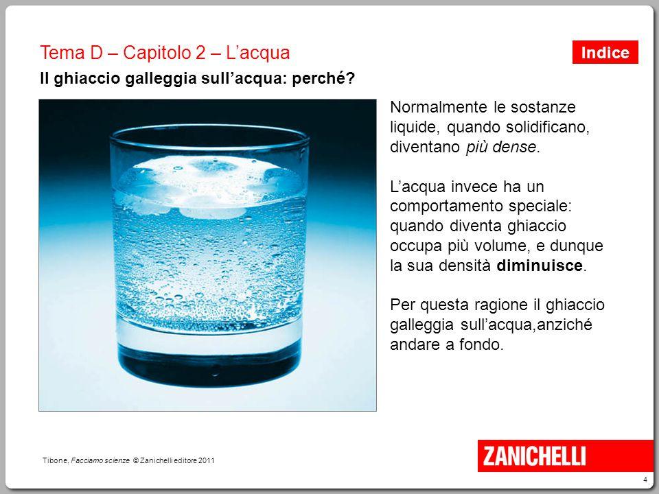 4 Tibone, Facciamo scienze © Zanichelli editore 2011 Tema D – Capitolo 2 – L'acqua Il ghiaccio galleggia sull'acqua: perché? Normalmente le sostanze l