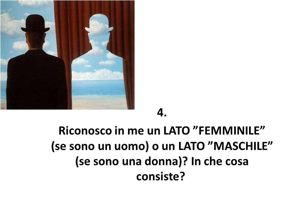 """4. Riconosco in me un LATO """"FEMMINILE"""" (se sono un uomo) o un LATO """"MASCHILE"""" (se sono una donna)? In che cosa consiste?"""