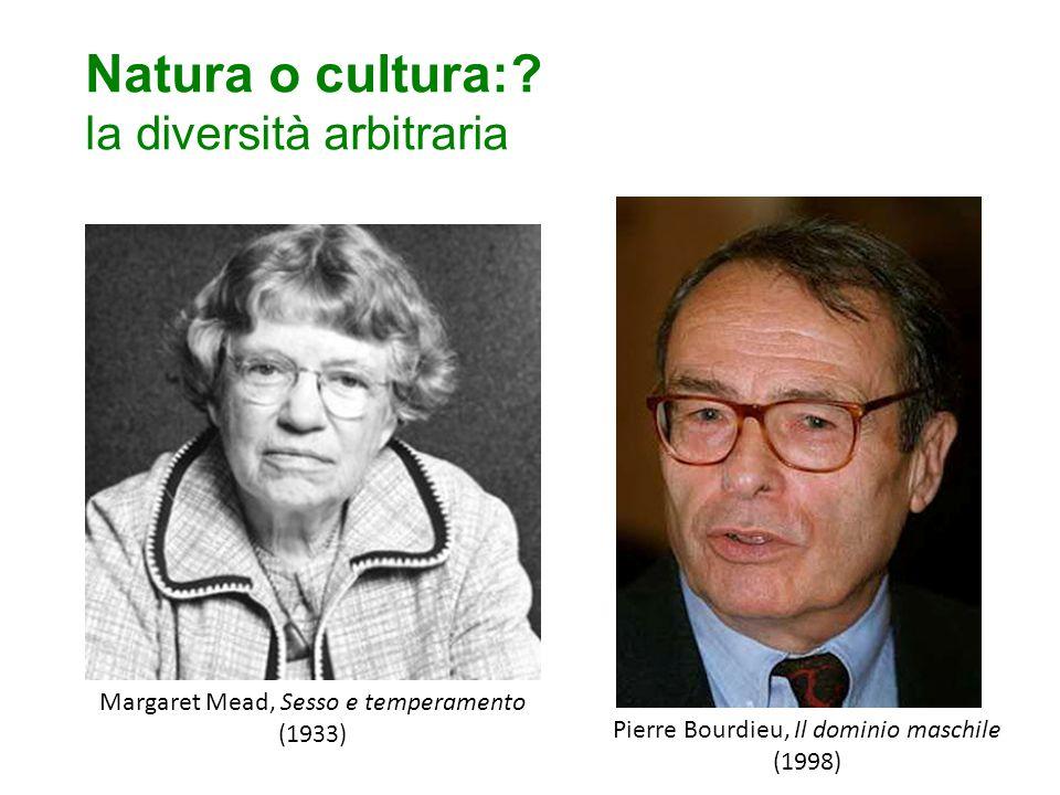 Natura o cultura:? la diversità arbitraria Margaret Mead, Sesso e temperamento (1933) Pierre Bourdieu, Il dominio maschile (1998)