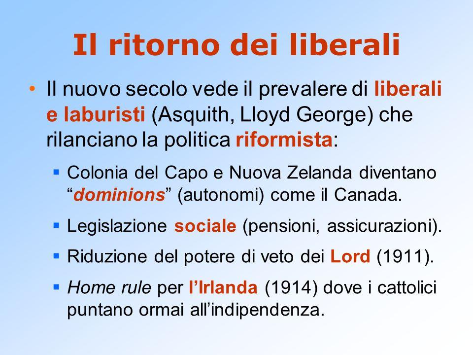 Il ritorno dei liberali Il nuovo secolo vede il prevalere di liberali e laburisti (Asquith, Lloyd George) che rilanciano la politica riformista:  Colonia del Capo e Nuova Zelanda diventano dominions (autonomi) come il Canada.