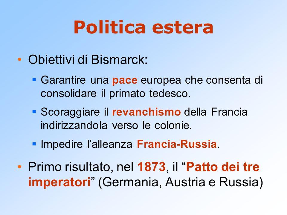 Politica estera Obiettivi di Bismarck:  Garantire una pace europea che consenta di consolidare il primato tedesco.  Scoraggiare il revanchismo della