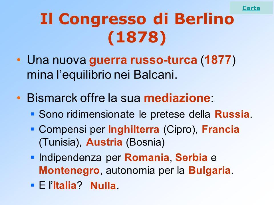 Il Congresso di Berlino (1878) Una nuova guerra russo-turca (1877) mina l'equilibrio nei Balcani. Bismarck offre la sua mediazione:  Sono ridimension