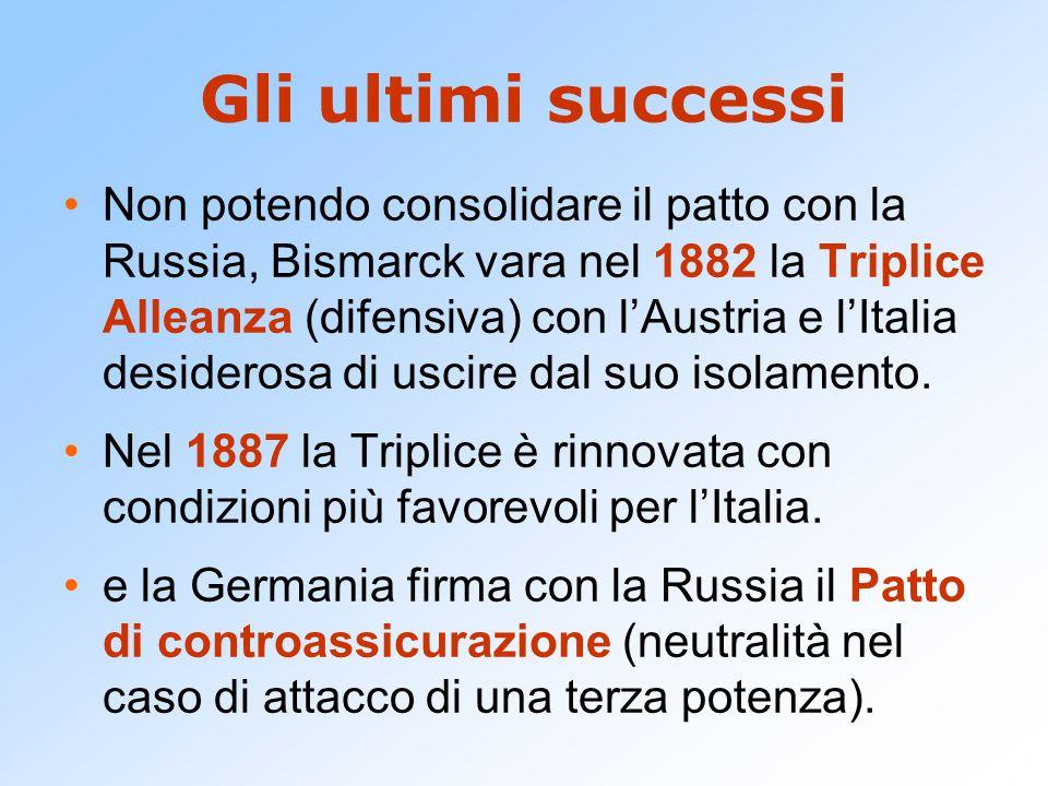 Gli ultimi successi Non potendo consolidare il patto con la Russia, Bismarck vara nel 1882 la Triplice Alleanza (difensiva) con l'Austria e l'Italia desiderosa di uscire dal suo isolamento.