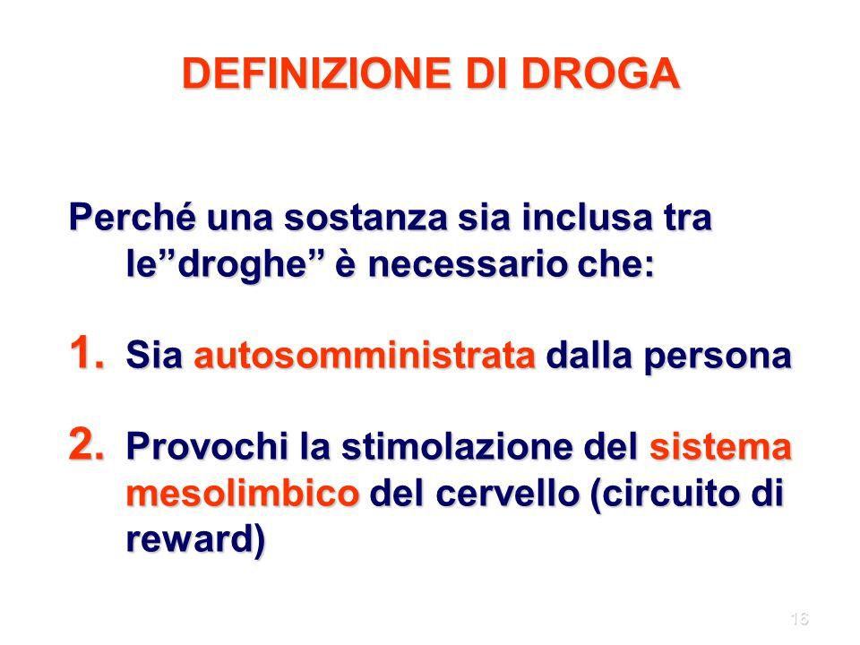 """16 DEFINIZIONE DI DROGA Perché una sostanza sia inclusa tra le""""droghe"""" è necessario che: 1. Sia autosomministrata dalla persona 2. Provochi la stimola"""