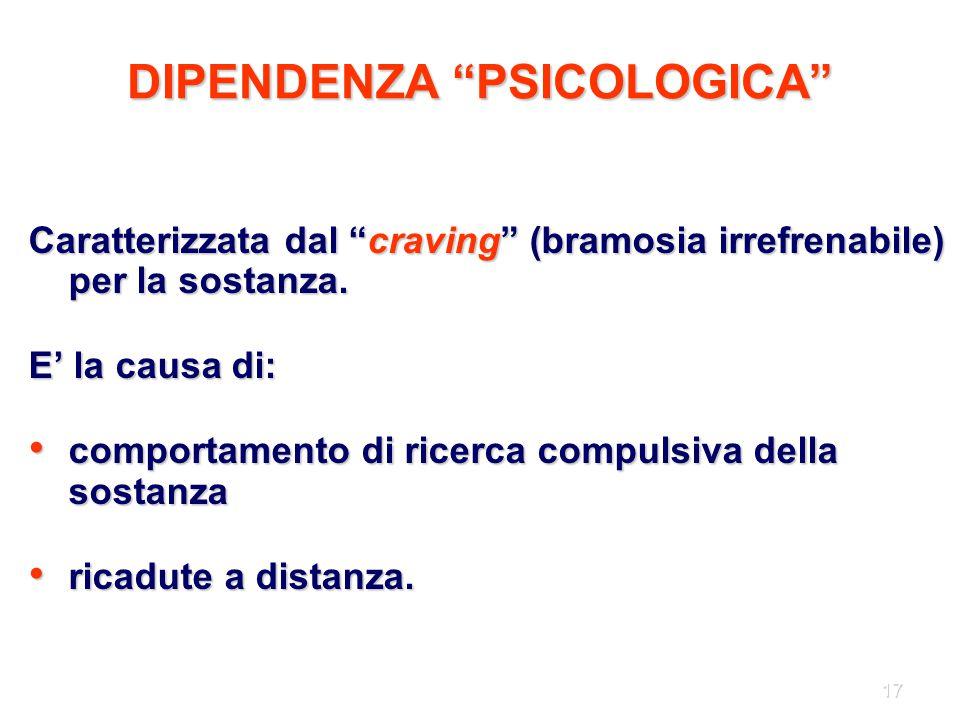 """17 DIPENDENZA """"PSICOLOGICA"""" Caratterizzata dal """"craving"""" (bramosia irrefrenabile) per la sostanza. E' la causa di: comportamento di ricerca compulsiva"""