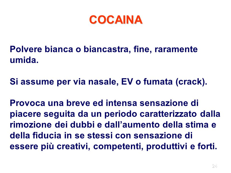 24 COCAINA Polvere bianca o biancastra, fine, raramente umida. Si assume per via nasale, EV o fumata (crack). Provoca una breve ed intensa sensazione