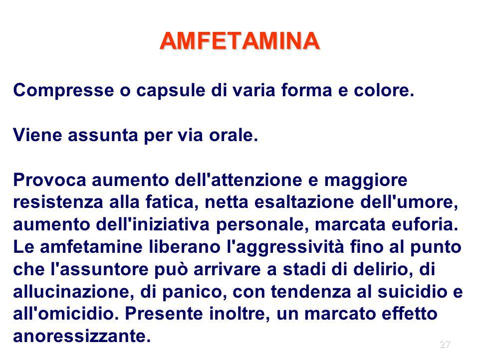 27 AMFETAMINA Compresse o capsule di varia forma e colore. Viene assunta per via orale. Provoca aumento dell'attenzione e maggiore resistenza alla fat