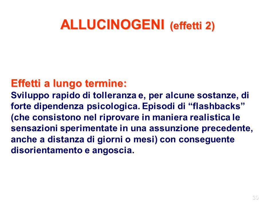30 ALLUCINOGENI (effetti 2) Effetti a lungo termine: Sviluppo rapido di tolleranza e, per alcune sostanze, di forte dipendenza psicologica. Episodi di