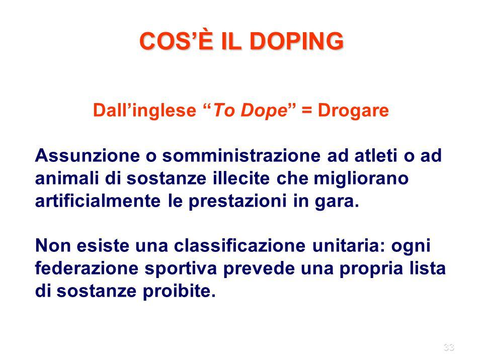 """33 COS'È IL DOPING Dall'inglese """"To Dope"""" = Drogare Assunzione o somministrazione ad atleti o ad animali di sostanze illecite che migliorano artificia"""