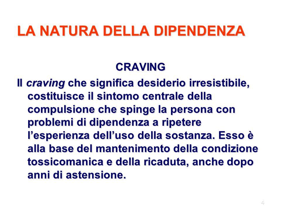 4 LA NATURA DELLA DIPENDENZA CRAVING Il craving che significa desiderio irresistibile, costituisce il sintomo centrale della compulsione che spinge la