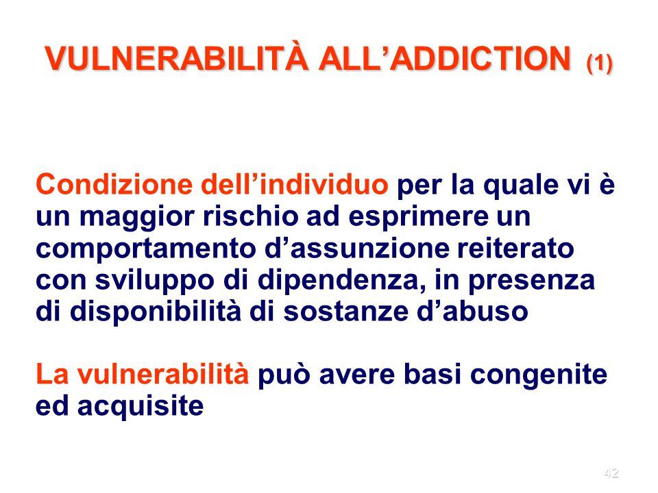 42 VULNERABILITÀ ALL'ADDICTION (1) Condizione dell'individuo per la quale vi è un maggior rischio ad esprimere un comportamento d'assunzione reiterato