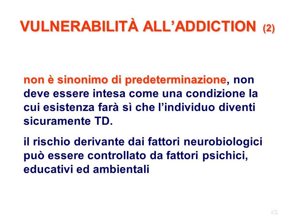 43 VULNERABILITÀ ALL'ADDICTION (2) non è sinonimo di predeterminazione non è sinonimo di predeterminazione, non deve essere intesa come una condizione
