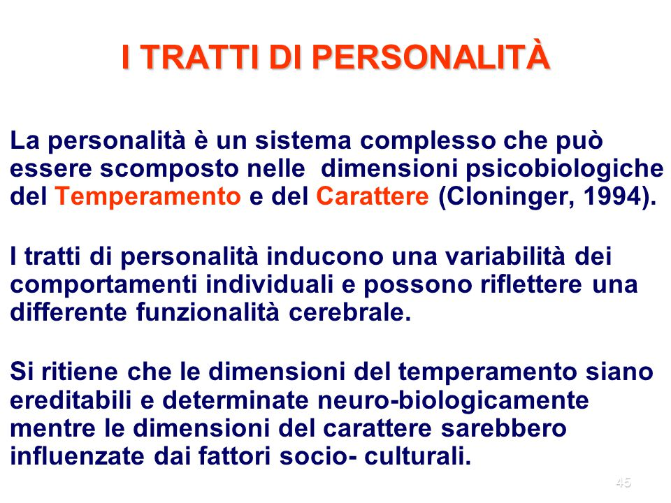 45 I TRATTI DI PERSONALITÀ La personalità è un sistema complesso che può essere scomposto nelle dimensioni psicobiologiche del Temperamento e del Cara