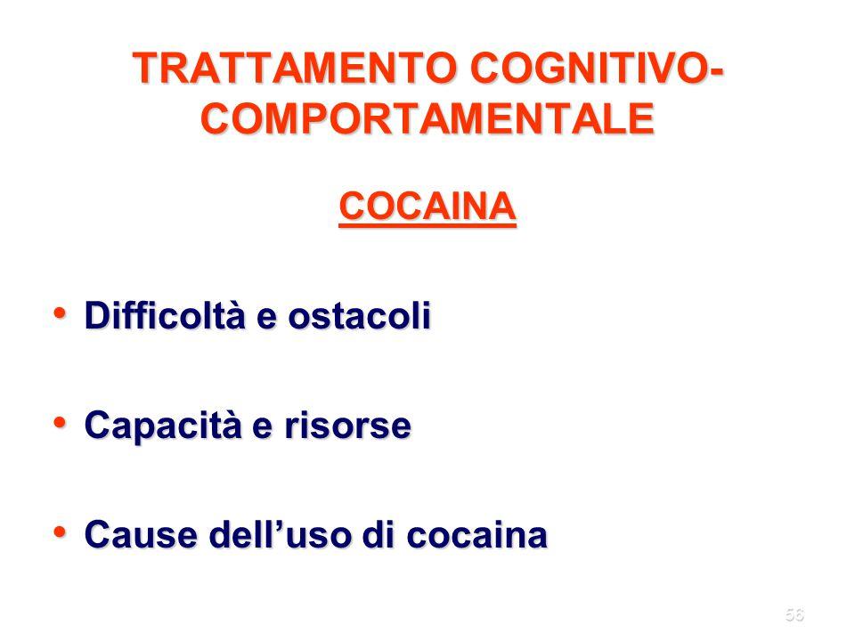 56 TRATTAMENTO COGNITIVO- COMPORTAMENTALE COCAINA Difficoltà e ostacoli Difficoltà e ostacoli Capacità e risorse Capacità e risorse Cause dell'uso di