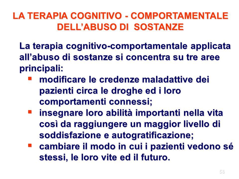 58 La terapia cognitivo-comportamentale applicata all'abuso di sostanze si concentra su tre aree principali:  modificare le credenze maladattive dei