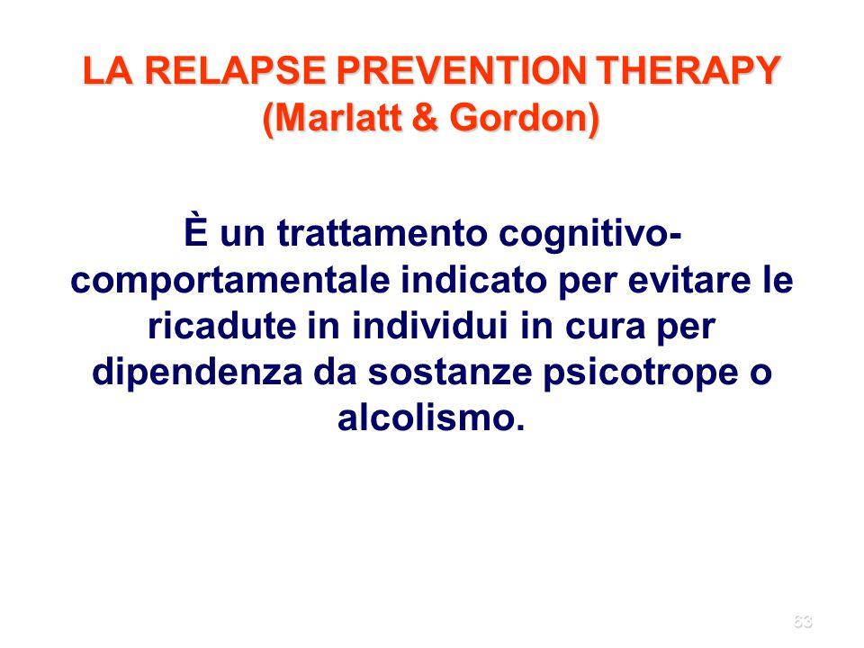 63 LA RELAPSE PREVENTION THERAPY (Marlatt & Gordon) È un trattamento cognitivo- comportamentale indicato per evitare le ricadute in individui in cura
