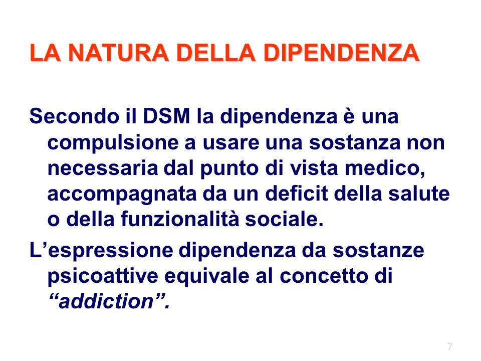 7 LA NATURA DELLA DIPENDENZA Secondo il DSM la dipendenza è una compulsione a usare una sostanza non necessaria dal punto di vista medico, accompagnat