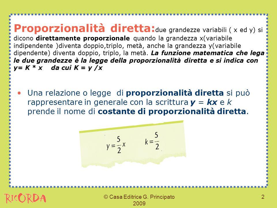 © Casa Editrice G. Principato 2009 2 Proporzionalità diretta: due grandezze variabili ( x ed y) si dicono direttamente proporzionale quando la grandez