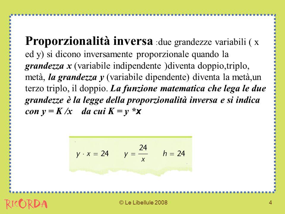 © Le Libellule 20084 Proporzionalità inversa : due grandezze variabili ( x ed y) si dicono inversamente proporzionale quando la grandezza x (variabile