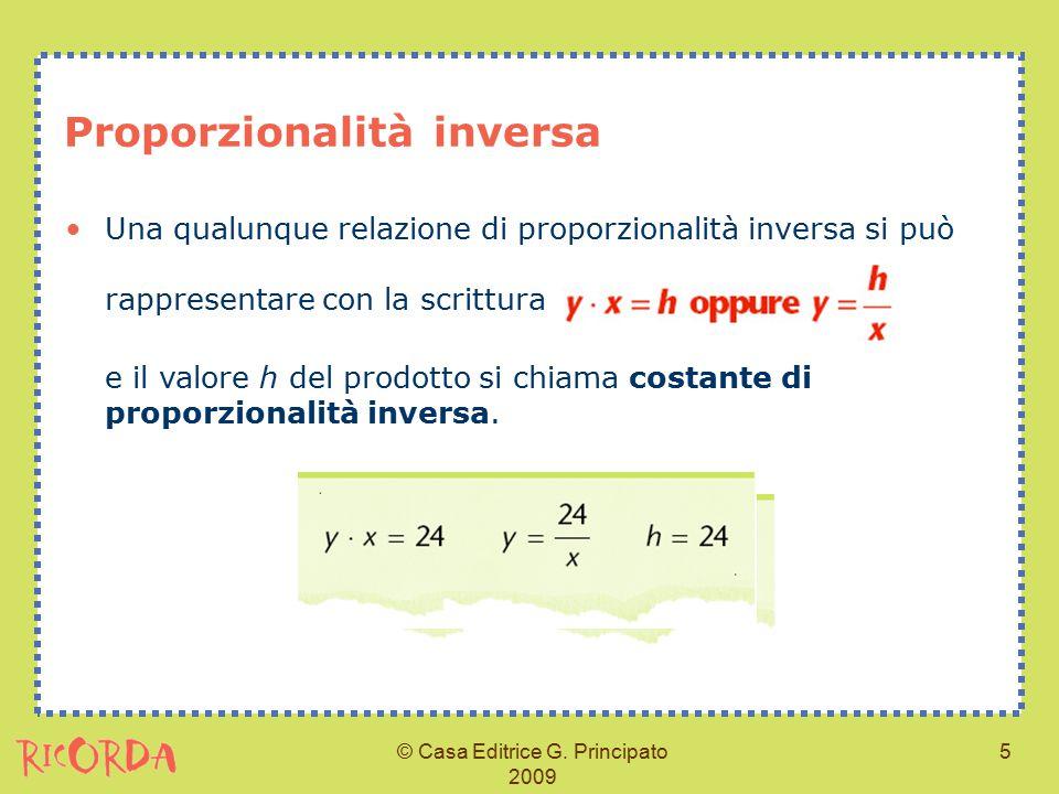 © Casa Editrice G. Principato 2009 5 Proporzionalità inversa Una qualunque relazione di proporzionalità inversa si può rappresentare con la scrittura