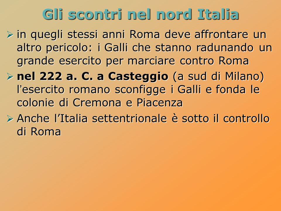 Gli scontri nel nord Italia  in quegli stessi anni Roma deve affrontare un altro pericolo: i Galli che stanno radunando un grande esercito per marciare contro Roma  nel 222 a.