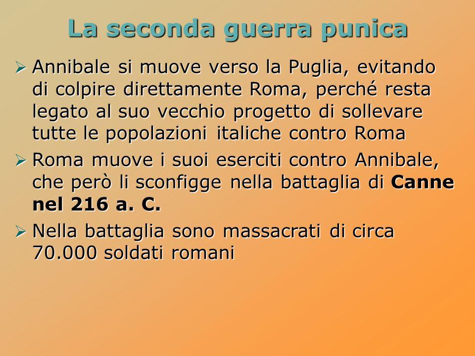 La seconda guerra punica  Annibale si muove verso la Puglia, evitando di colpire direttamente Roma, perché resta legato al suo vecchio progetto di sollevare tutte le popolazioni italiche contro Roma  Roma muove i suoi eserciti contro Annibale, che però li sconfigge nella battaglia di Canne nel 216 a.